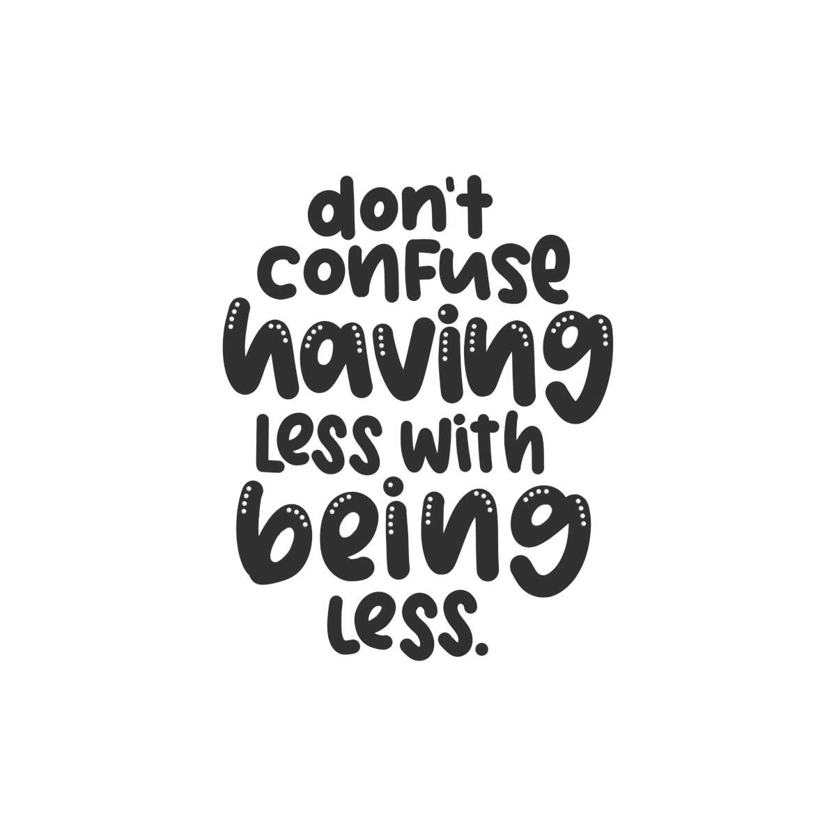 Dont confuse having less with being less