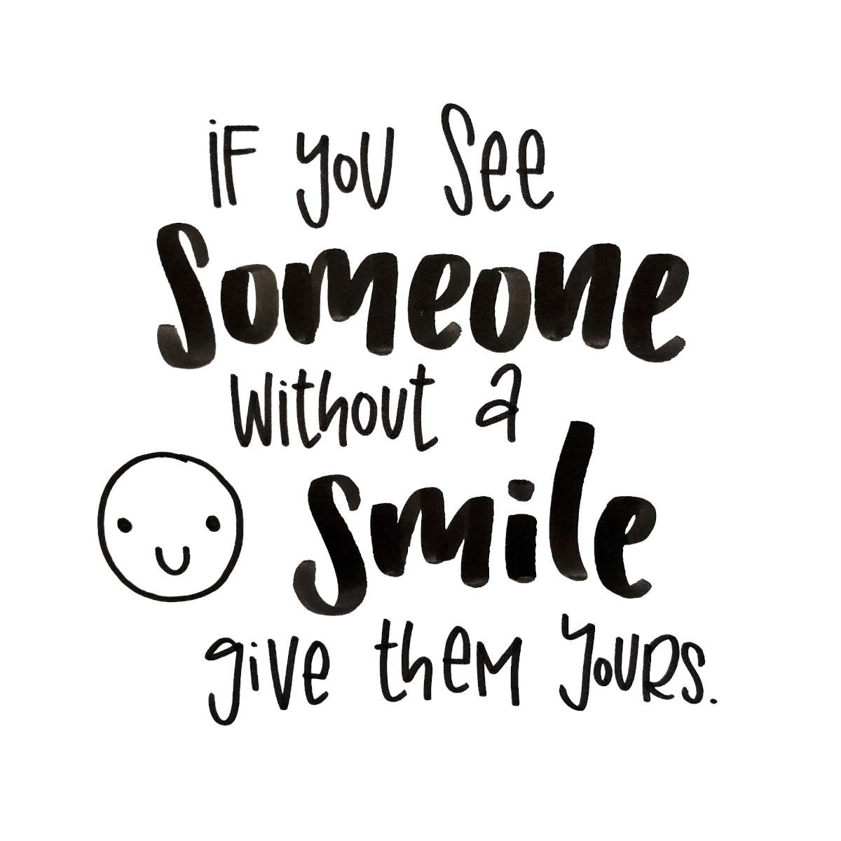 If you see someone without a smile give them yours
